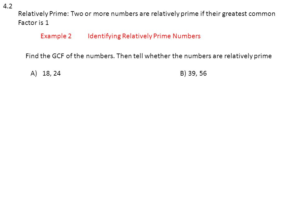 4.2 Relatively Prime: Two or more numbers are relatively prime if their greatest common. Factor is 1.