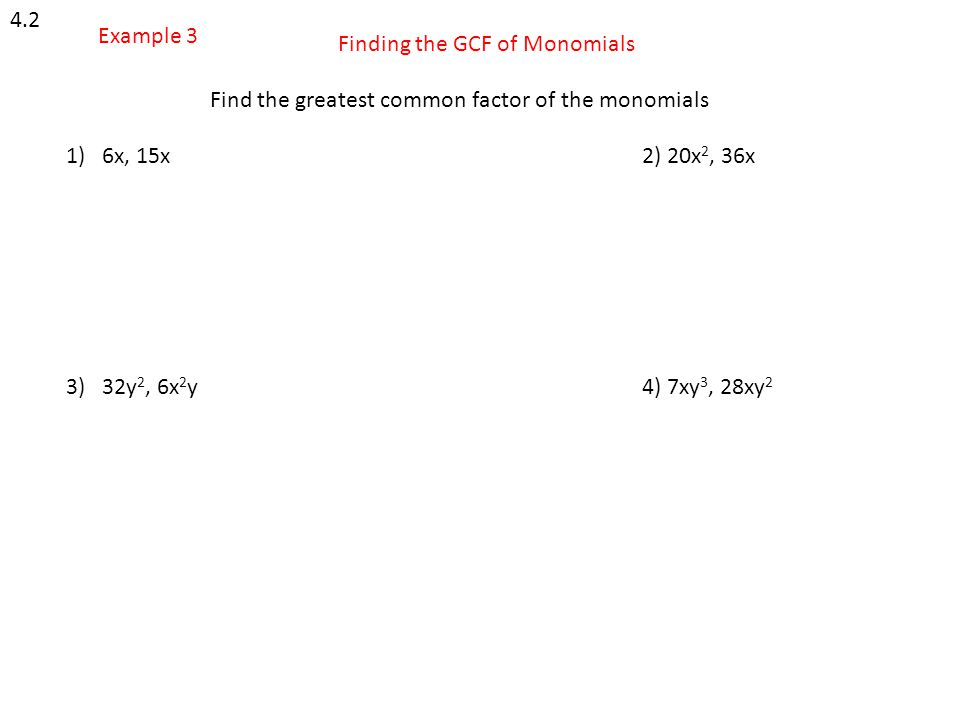 4.2 Example 3. Finding the GCF of Monomials. Find the greatest common factor of the monomials. 6x, 15x 2) 20x2, 36x.