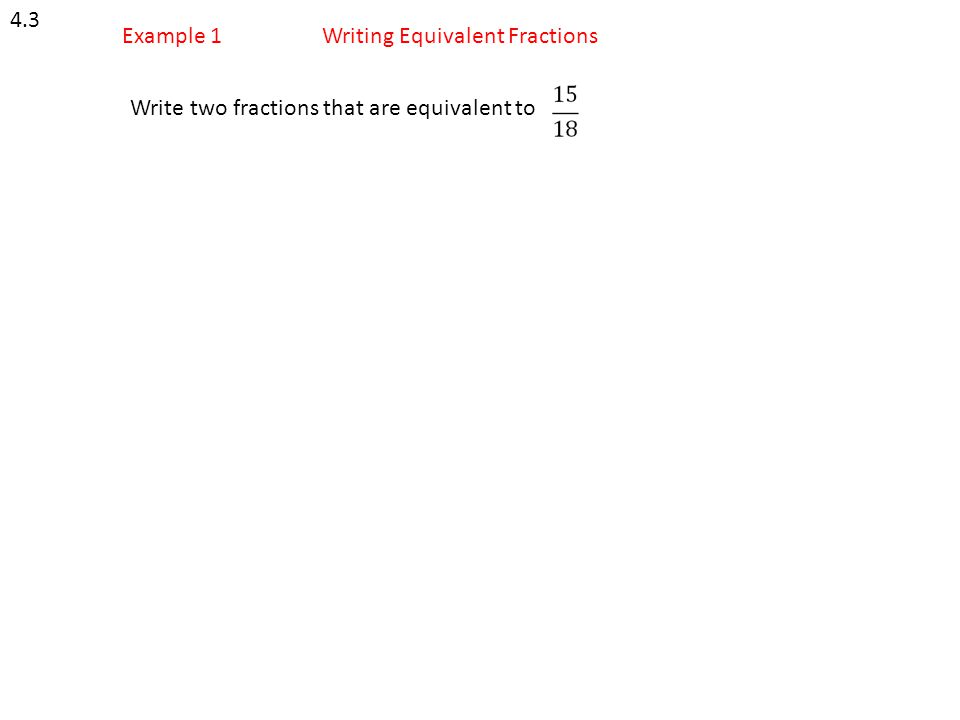 4.3 Example 1 Writing Equivalent Fractions Write two fractions that are equivalent to
