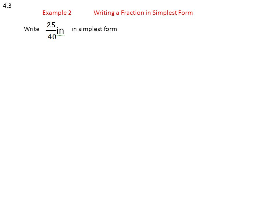 4.3 Example 2 Writing a Fraction in Simplest Form Write in simplest form