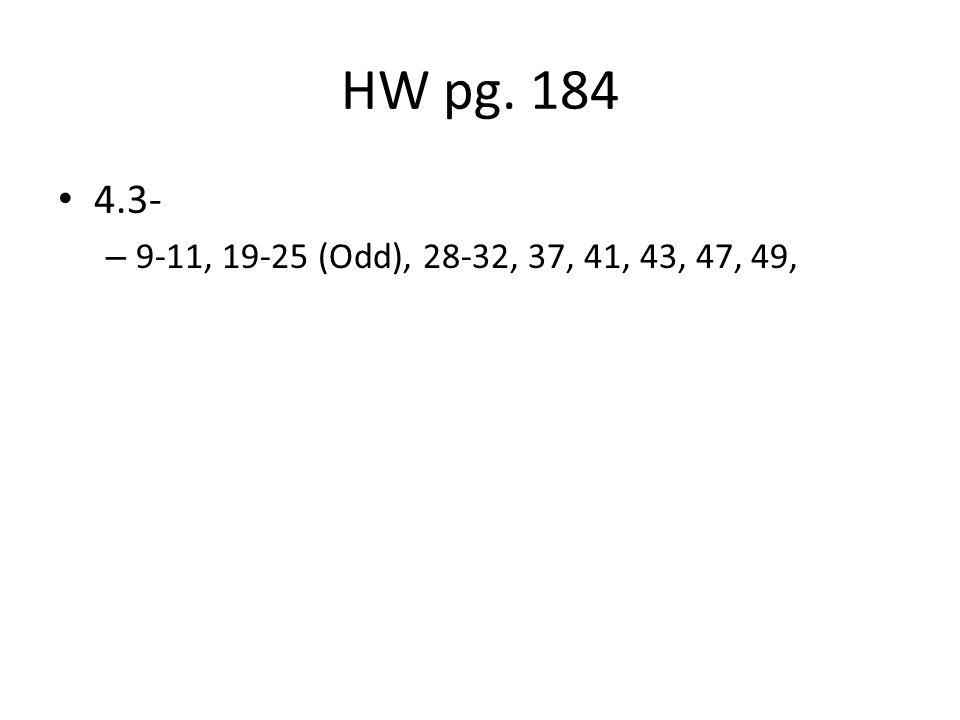 HW pg. 184 4.3- 9-11, 19-25 (Odd), 28-32, 37, 41, 43, 47, 49,
