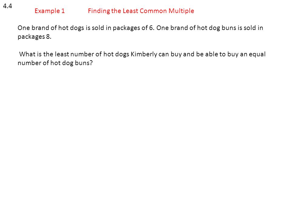 4.4 Example 1. Finding the Least Common Multiple. One brand of hot dogs is sold in packages of 6. One brand of hot dog buns is sold in packages 8.