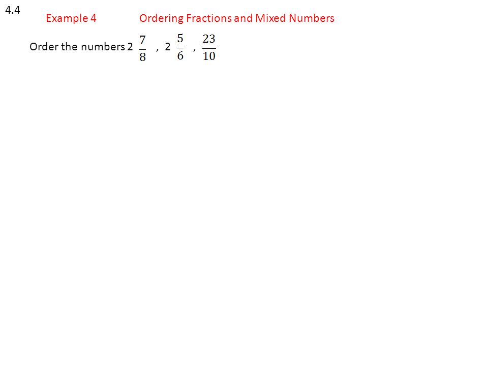 4.4 Example 4 Ordering Fractions and Mixed Numbers Order the numbers 2 , 2 ,