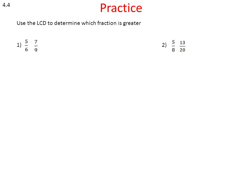 4.4 Practice Use the LCD to determine which fraction is greater 1) 2)