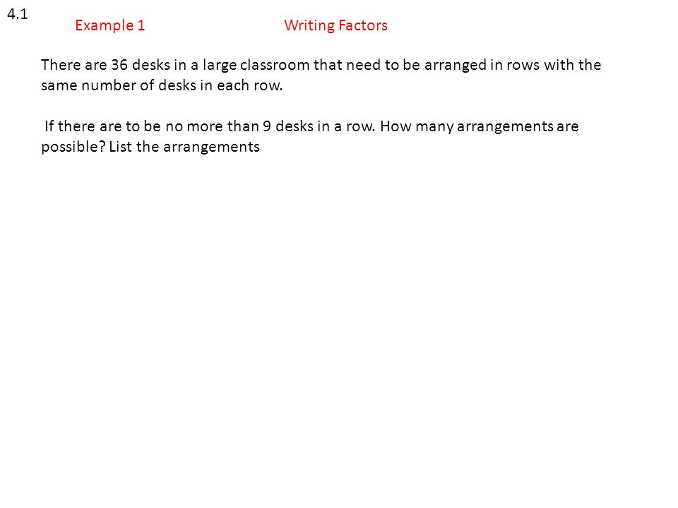 4.1 Example 1. Writing Factors. There are 36 desks in a large classroom that need to be arranged in rows with the same number of desks in each row.