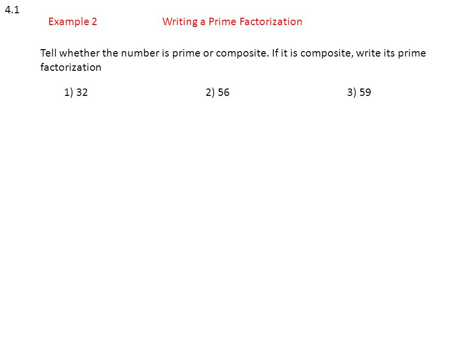 4.1 Example 2. Writing a Prime Factorization. Tell whether the number is prime or composite. If it is composite, write its prime factorization.