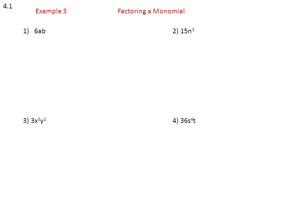 4.1 Example 3 Factoring a Monomial 6ab 2) 15n3 3) 3x3y2 4) 36s4t