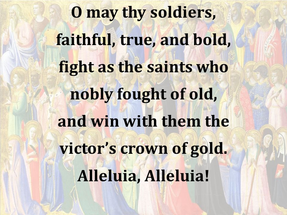 O may thy soldiers, faithful, true, and bold, fight as the saints who. nobly fought of old, and win with them the.