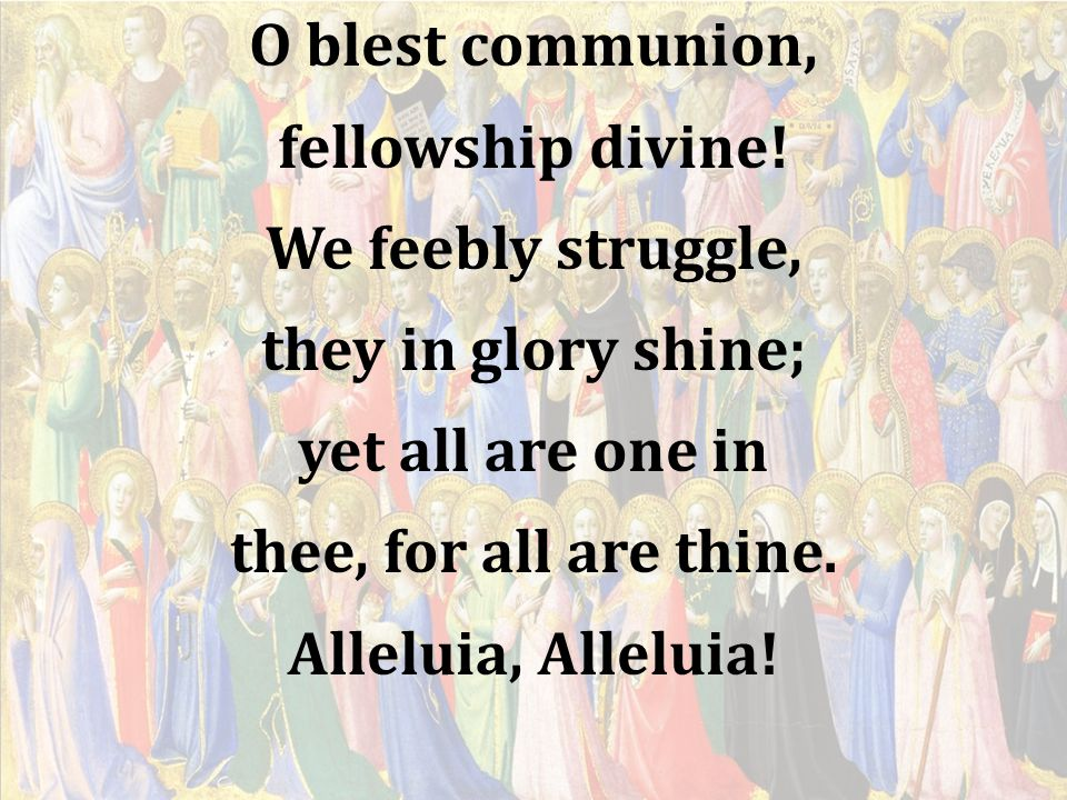 O blest communion, fellowship divine! We feebly struggle, they in glory shine; yet all are one in.