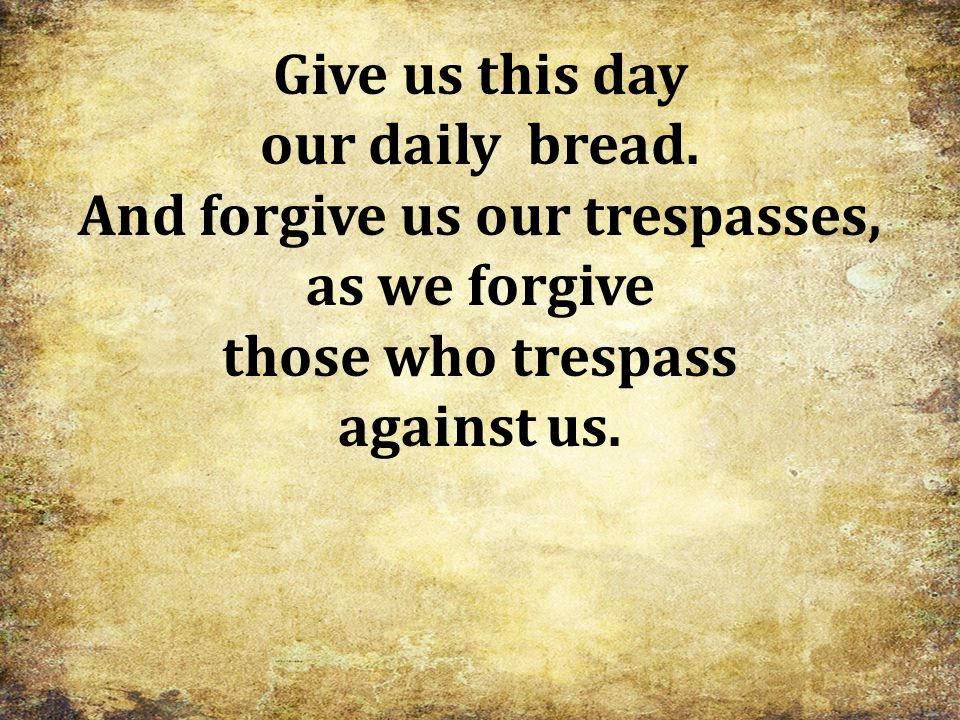 And forgive us our trespasses,