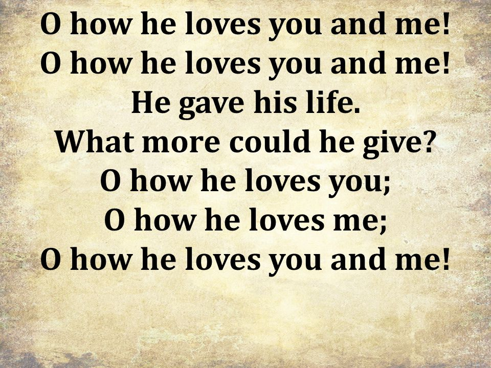 O how he loves you and me. He gave his life. What more could he give.