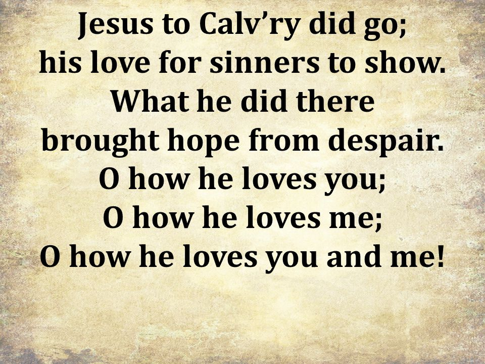 Jesus to Calv'ry did go; his love for sinners to show.
