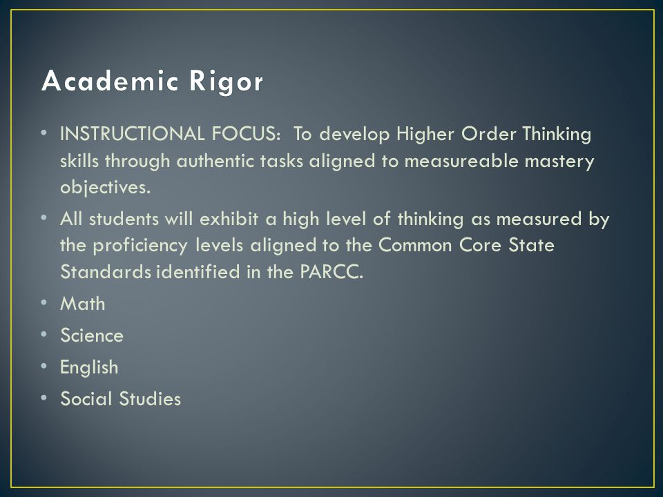 Academic Rigor INSTRUCTIONAL FOCUS: To develop Higher Order Thinking skills through authentic tasks aligned to measureable mastery objectives.