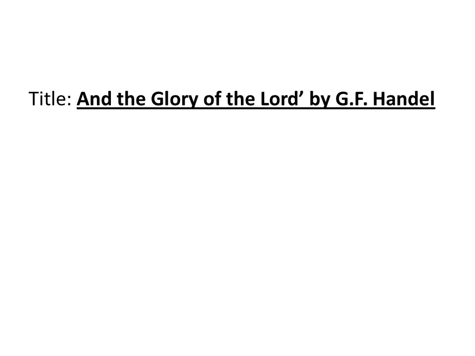 Title: And the Glory of the Lord' by G.F. Handel