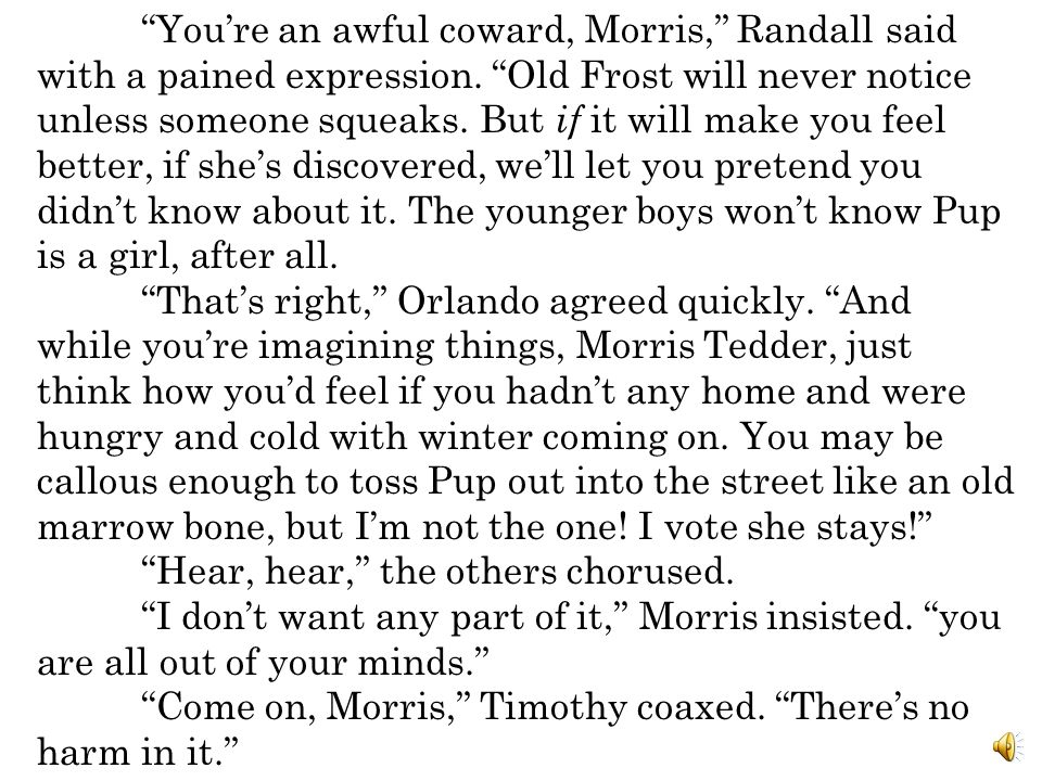 You're an awful coward, Morris, Randall said with a pained expression. Old Frost will never notice unless someone squeaks. But if it will make you feel better, if she's discovered, we'll let you pretend you didn't know about it. The younger boys won't know Pup is a girl, after all.