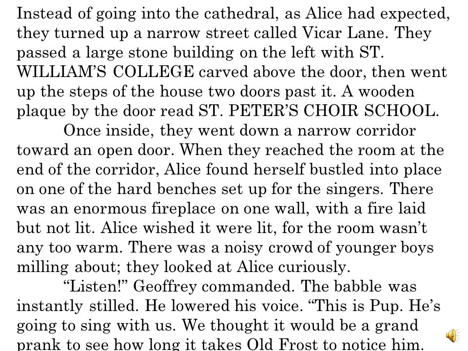 Instead of going into the cathedral, as Alice had expected, they turned up a narrow street called Vicar Lane. They passed a large stone building on the left with ST. WILLIAM'S COLLEGE carved above the door, then went up the steps of the house two doors past it. A wooden plaque by the door read ST. PETER'S CHOIR SCHOOL.