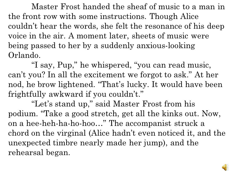 Master Frost handed the sheaf of music to a man in the front row with some instructions. Though Alice couldn't hear the words, she felt the resonance of his deep voice in the air. A moment later, sheets of music were being passed to her by a suddenly anxious-looking Orlando.