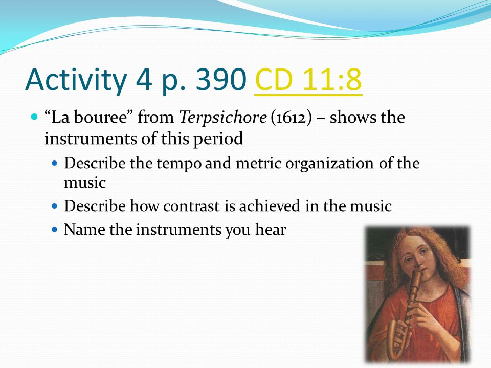 Activity 4 p. 390 CD 11:8 La bouree from Terpsichore (1612) – shows the instruments of this period.