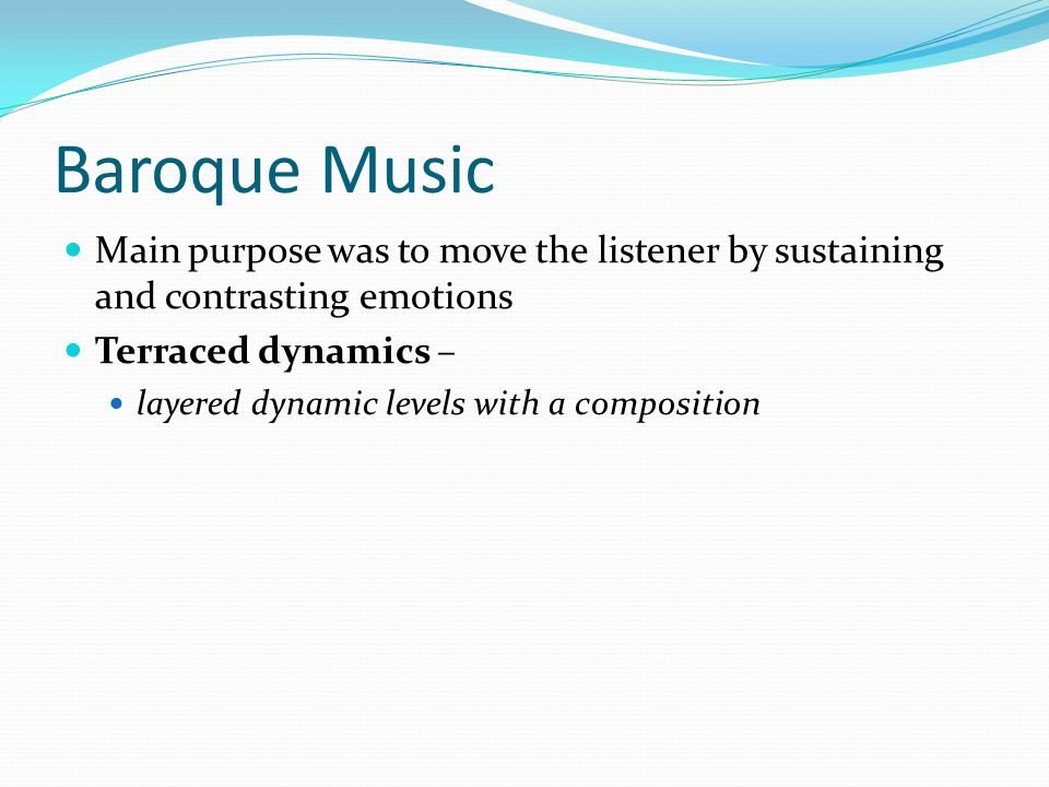 Baroque Music Main purpose was to move the listener by sustaining and contrasting emotions. Terraced dynamics –