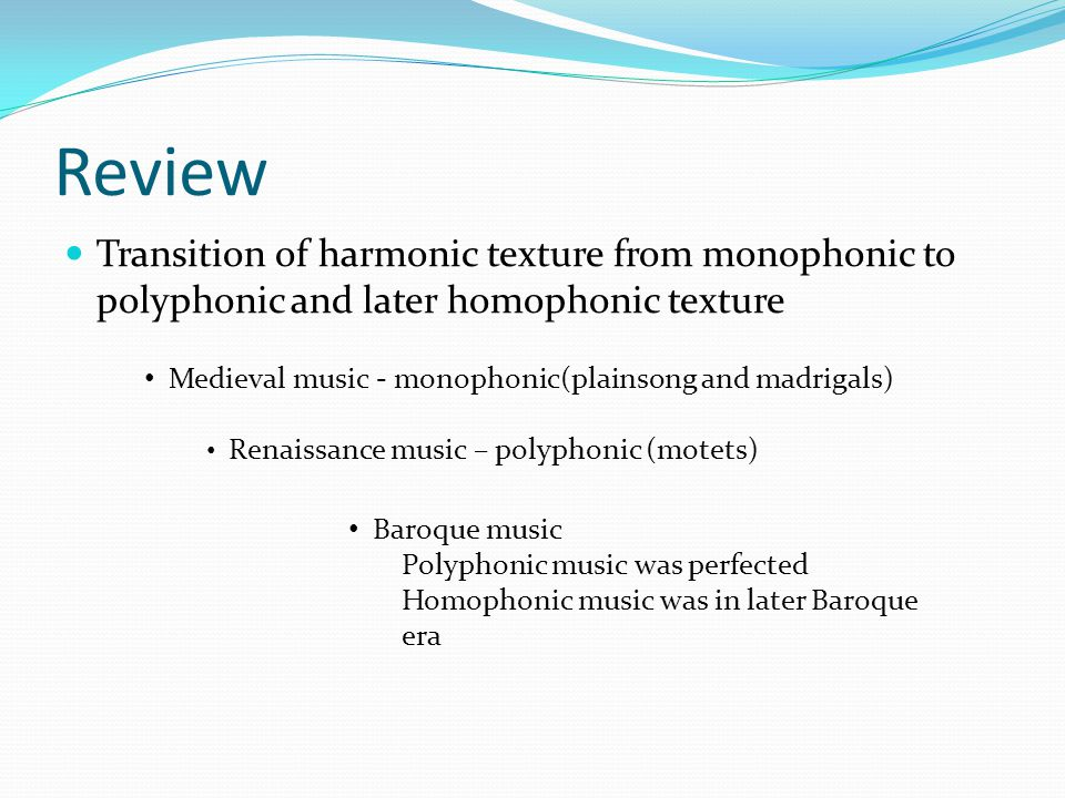 Review Transition of harmonic texture from monophonic to polyphonic and later homophonic texture.