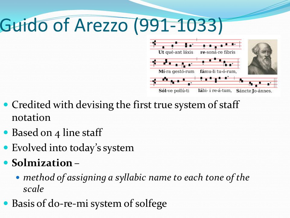 Guido of Arezzo (991-1033) Credited with devising the first true system of staff notation. Based on 4 line staff.