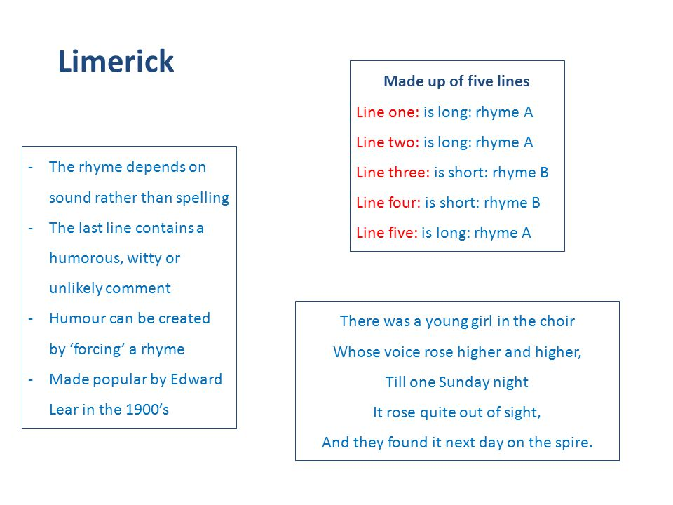 Limerick Made up of five lines Line one: is long: rhyme A