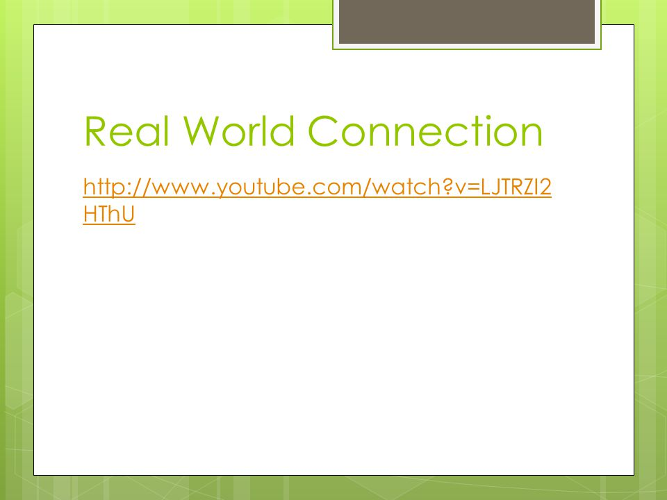 Real World Connection http://www.youtube.com/watch v=LJTRZI2HThU