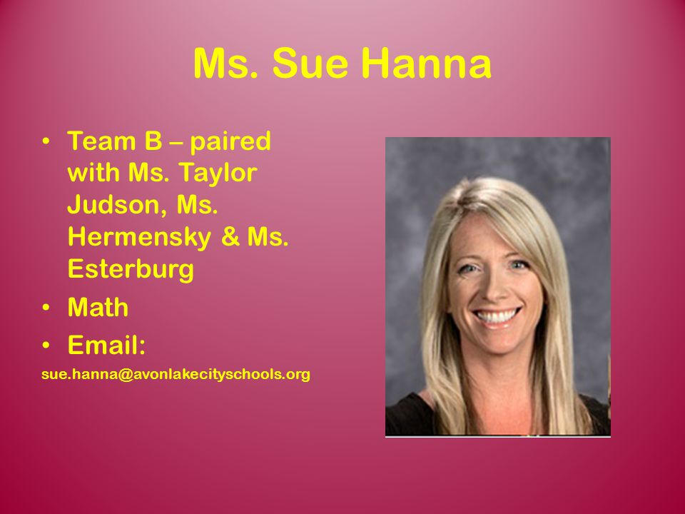 Ms. Sue Hanna Team B – paired with Ms. Taylor Judson, Ms. Hermensky & Ms. Esterburg. Math. Email: