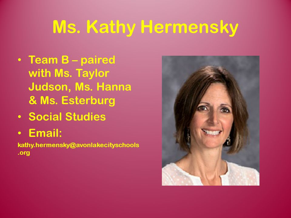 Ms. Kathy Hermensky Team B – paired with Ms. Taylor Judson, Ms. Hanna & Ms. Esterburg. Social Studies.