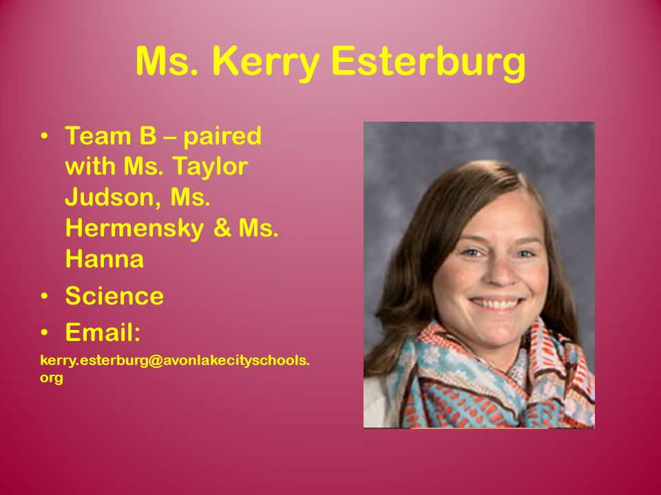 Ms. Kerry Esterburg Team B – paired with Ms. Taylor Judson, Ms. Hermensky & Ms. Hanna. Science. Email: