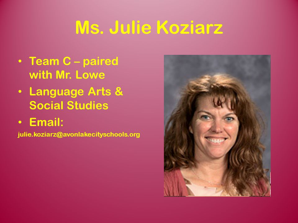 Ms. Julie Koziarz Team C – paired with Mr. Lowe