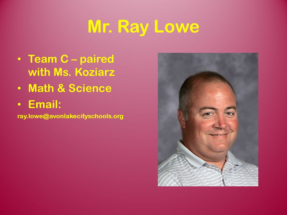 Mr. Ray Lowe Team C – paired with Ms. Koziarz Math & Science Email: