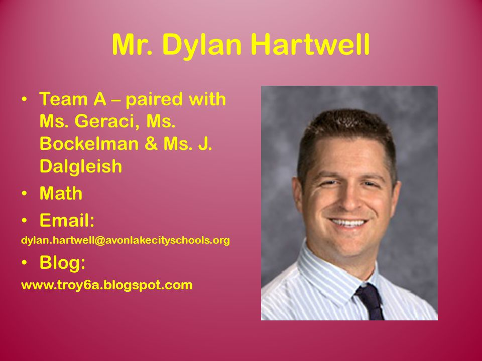 Mr. Dylan Hartwell Team A – paired with Ms. Geraci, Ms. Bockelman & Ms. J. Dalgleish. Math. Email: