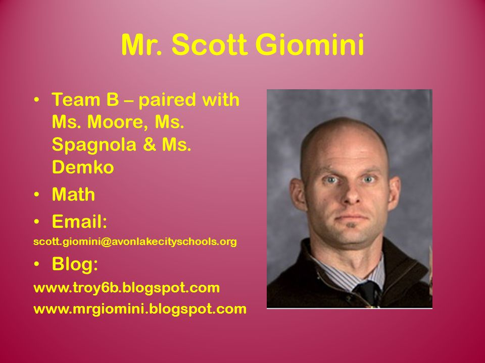 Mr. Scott Giomini Team B – paired with Ms. Moore, Ms. Spagnola & Ms. Demko. Math. Email: scott.giomini@avonlakecityschools.org.