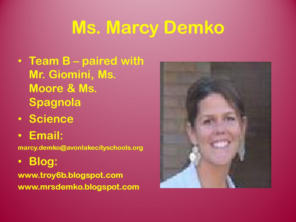 Ms. Marcy Demko Team B – paired with Mr. Giomini, Ms. Moore & Ms. Spagnola. Science. Email: marcy.demko@avonlakecityschools.org.