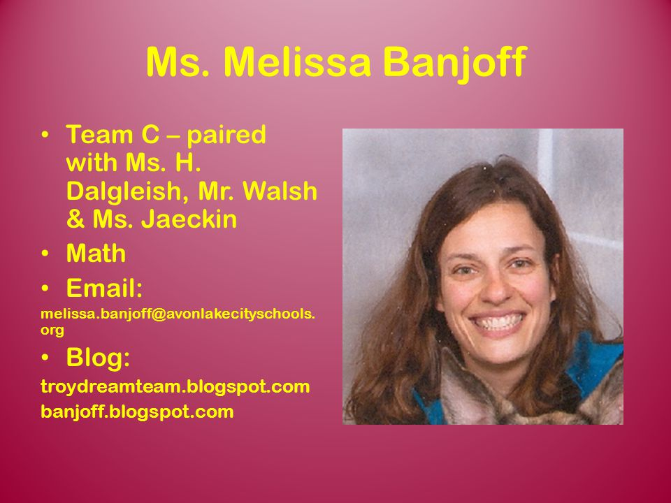 Ms. Melissa Banjoff Team C – paired with Ms. H. Dalgleish, Mr. Walsh & Ms. Jaeckin. Math. Email: melissa.banjoff@avonlakecityschools.org.