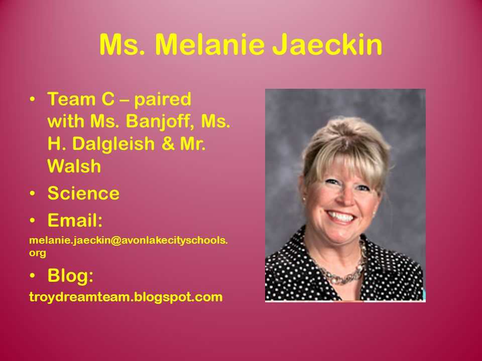 Ms. Melanie Jaeckin Team C – paired with Ms. Banjoff, Ms. H. Dalgleish & Mr. Walsh. Science. Email:
