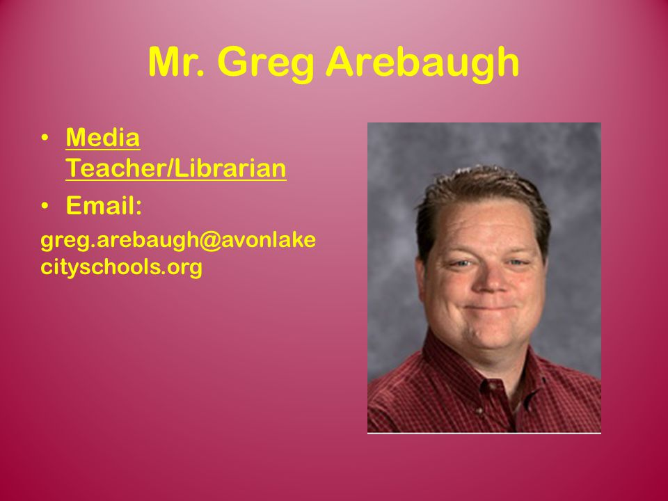 Mr. Greg Arebaugh Media Teacher/Librarian Email: