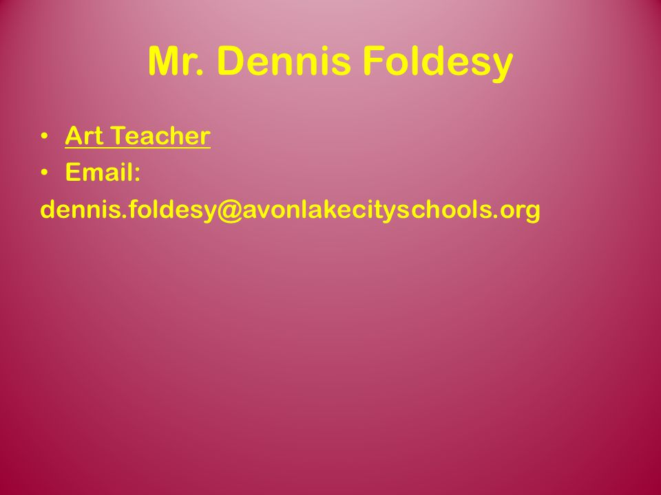 Mr. Dennis Foldesy Art Teacher Email: