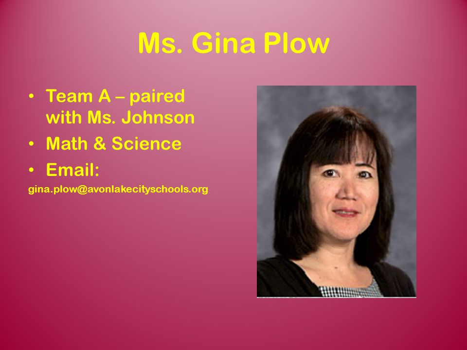 Ms. Gina Plow Team A – paired with Ms. Johnson Math & Science Email: