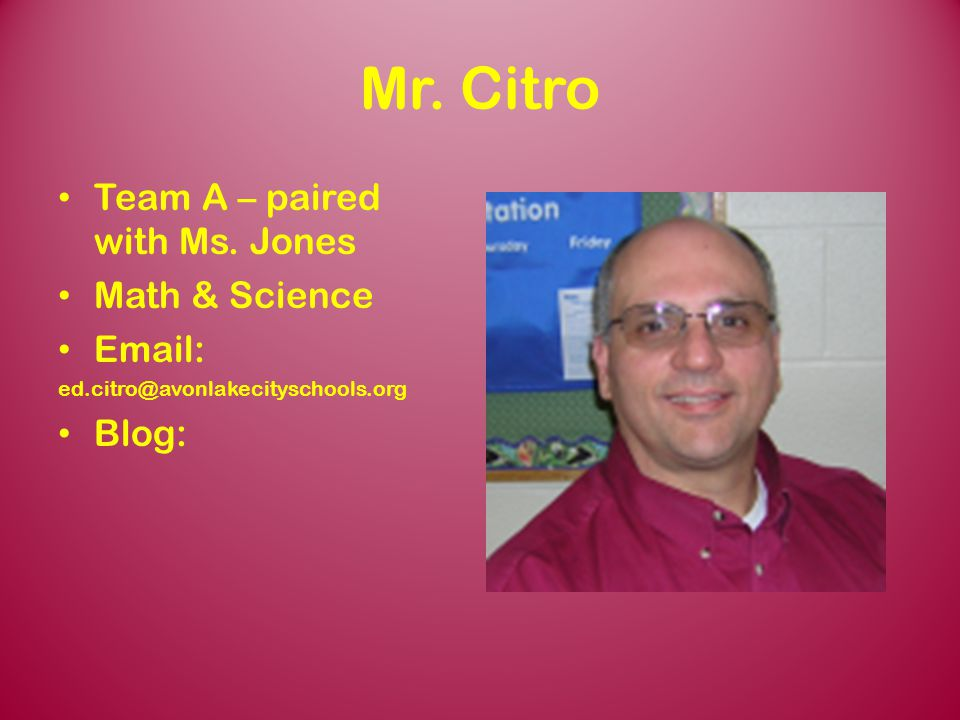 Mr. Citro Team A – paired with Ms. Jones Math & Science Email: Blog: