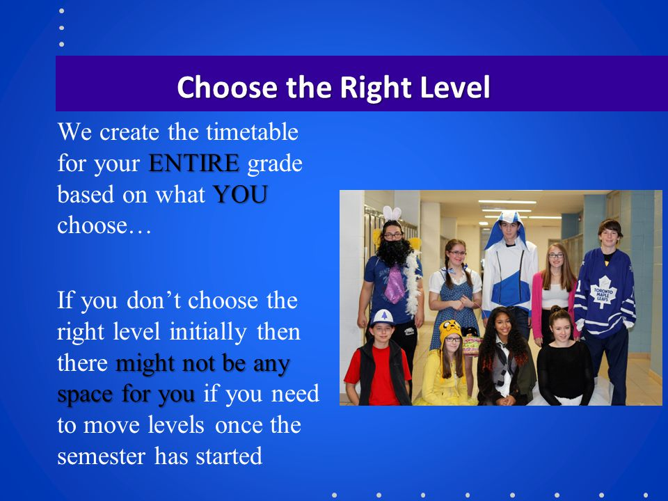 Choose the Right Level We create the timetable for your ENTIRE grade based on what YOU choose…