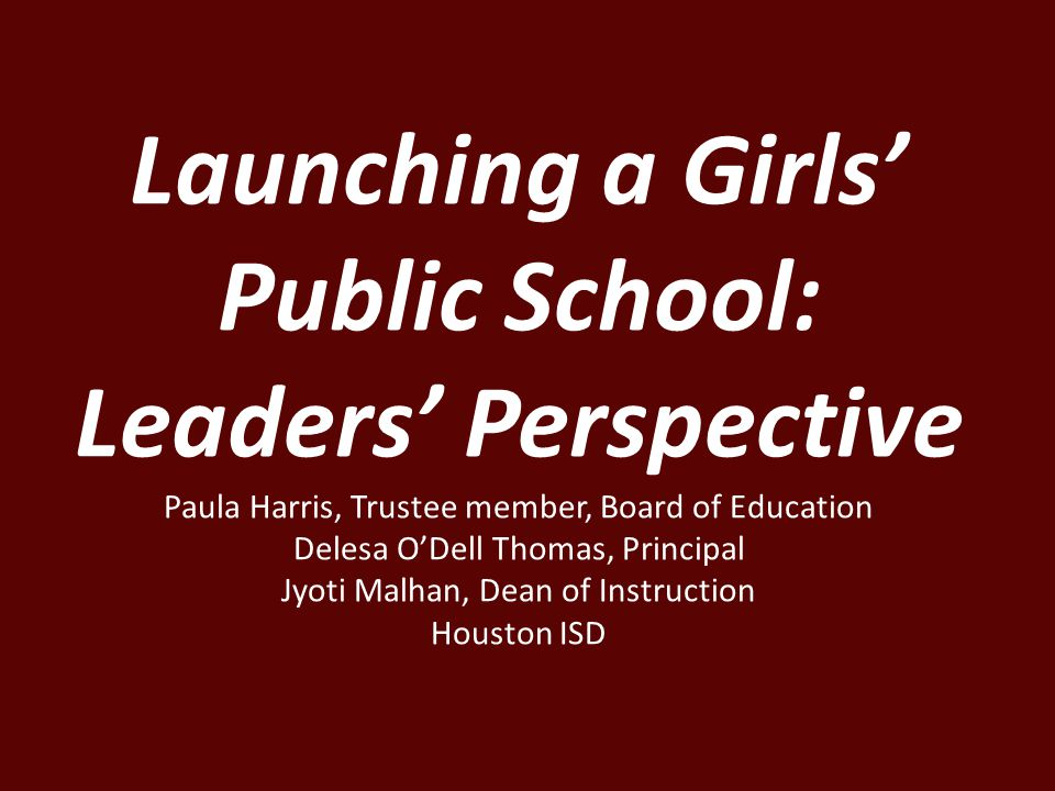 Launching a Girls' Public School: Leaders' Perspective Paula Harris, Trustee member, Board of Education Delesa O'Dell Thomas, Principal Jyoti Malhan, Dean of Instruction Houston ISD