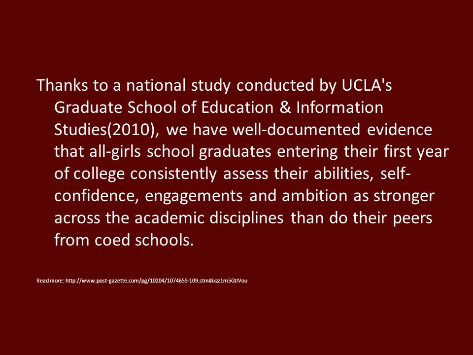 Thanks to a national study conducted by UCLA s Graduate School of Education & Information Studies(2010), we have well-documented evidence that all-girls school graduates entering their first year of college consistently assess their abilities, self-confidence, engagements and ambition as stronger across the academic disciplines than do their peers from coed schools.