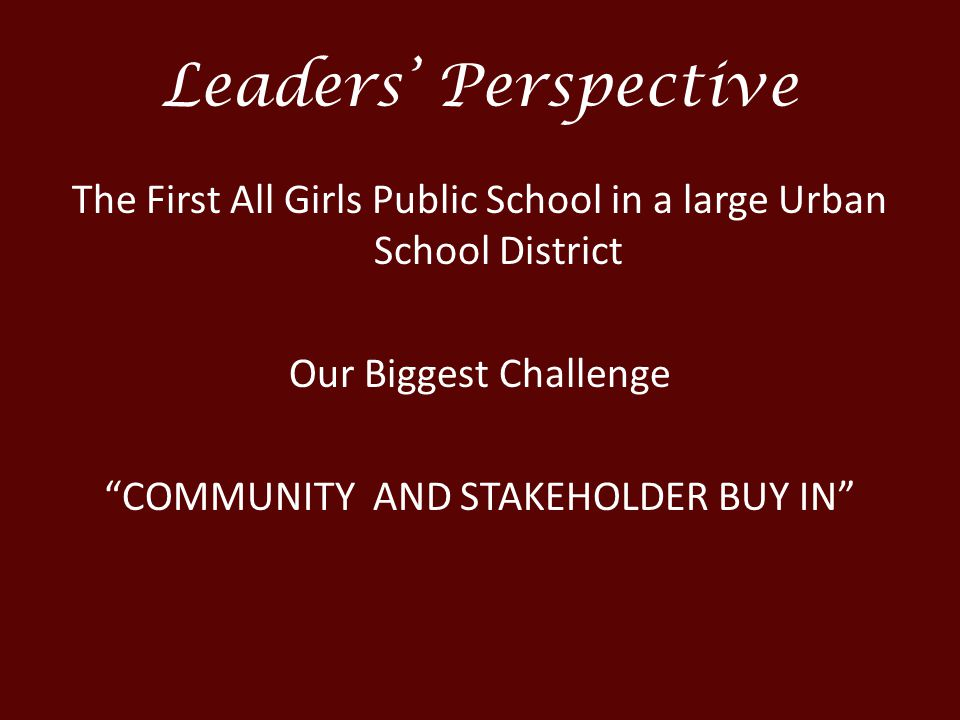 Leaders' Perspective The First All Girls Public School in a large Urban School District Our Biggest Challenge COMMUNITY AND STAKEHOLDER BUY IN