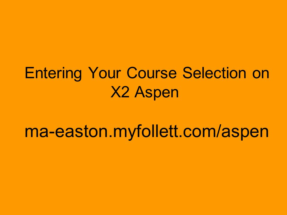 Entering Your Course Selection on. X2 Aspen ma-easton. myfollett