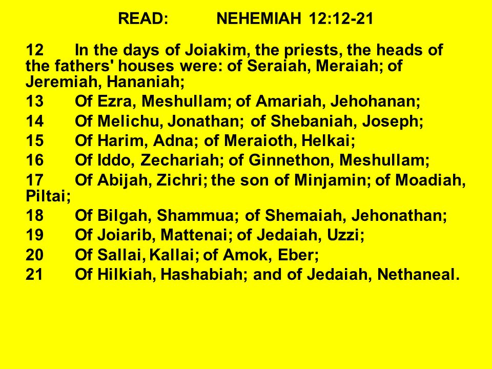 READ: NEHEMIAH 12:12-21 12 In the days of Joiakim, the priests, the heads of the fathers houses were: of Seraiah, Meraiah; of Jeremiah, Hananiah;