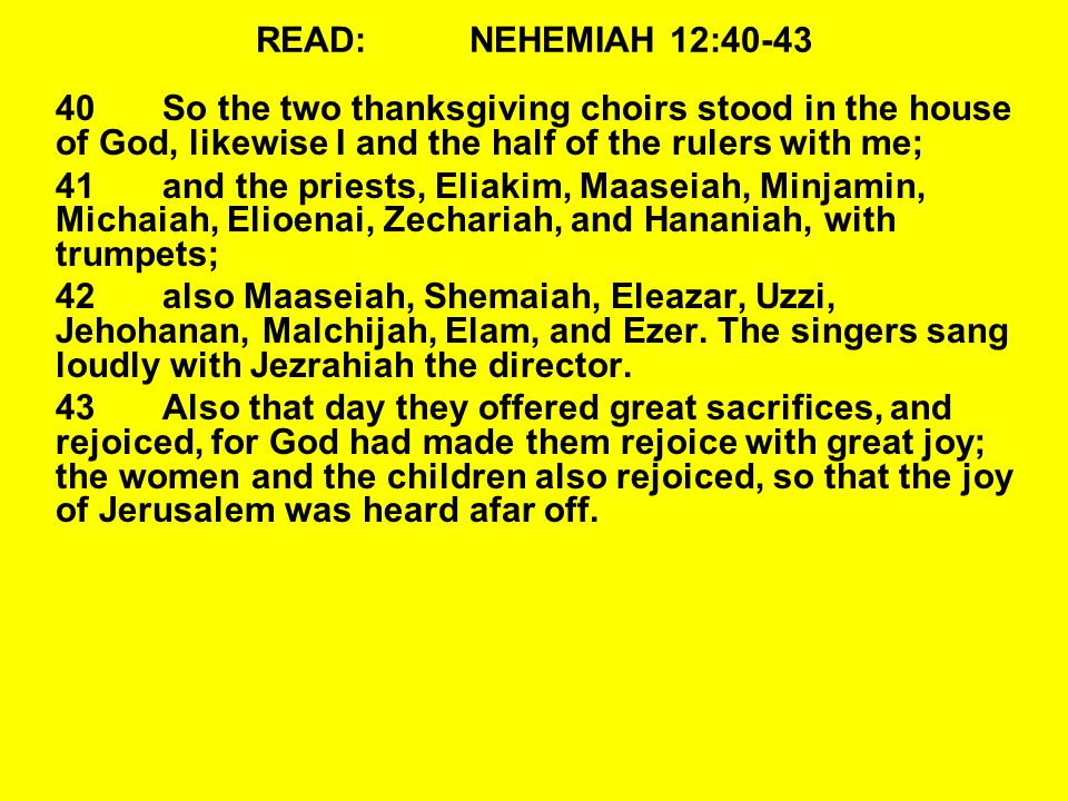 READ: NEHEMIAH 12:40-43 40 So the two thanksgiving choirs stood in the house of God, likewise I and the half of the rulers with me;