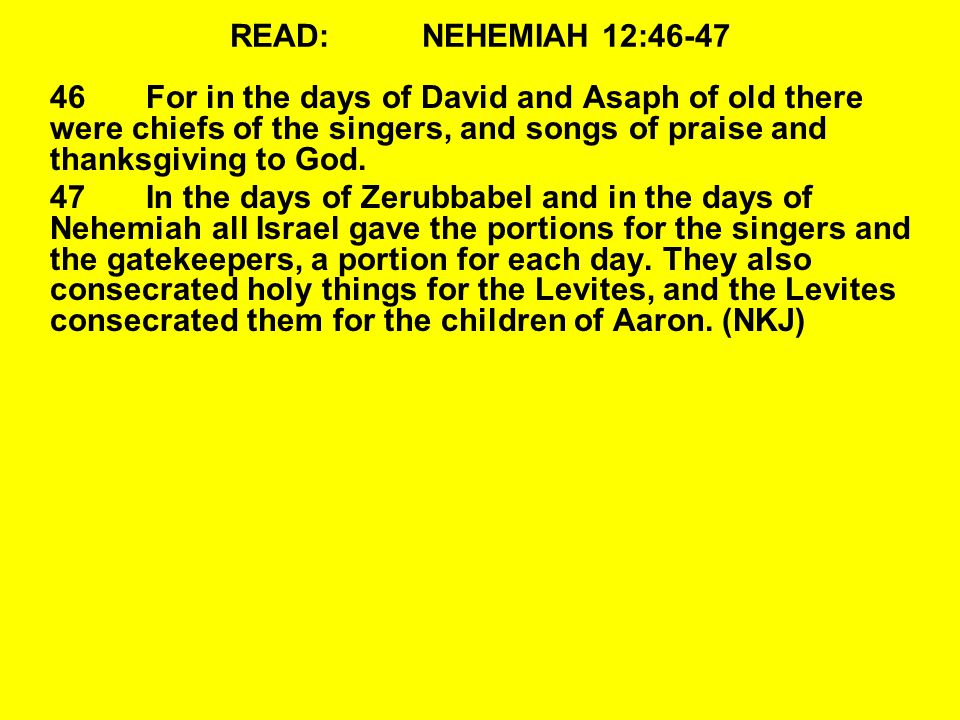 READ: NEHEMIAH 12:46-47 46 For in the days of David and Asaph of old there were chiefs of the singers, and songs of praise and thanksgiving to God.