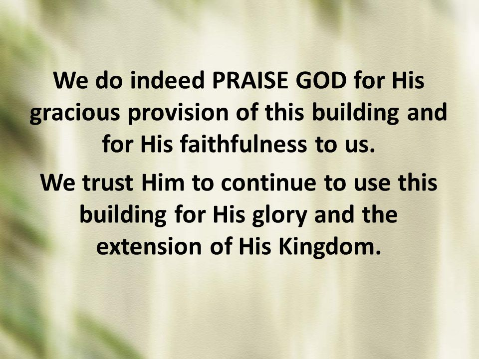 We do indeed PRAISE GOD for His gracious provision of this building and for His faithfulness to us.